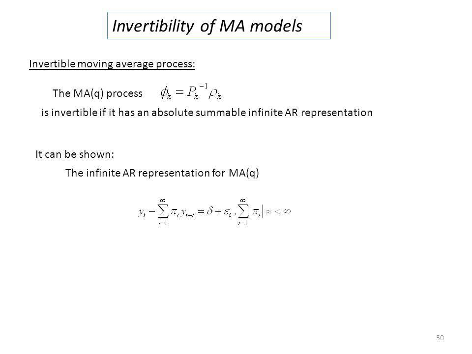 50 Invertibility of MA models Invertible moving average process: The MA(q) process is invertible if it has an absolute summable infinite AR representa