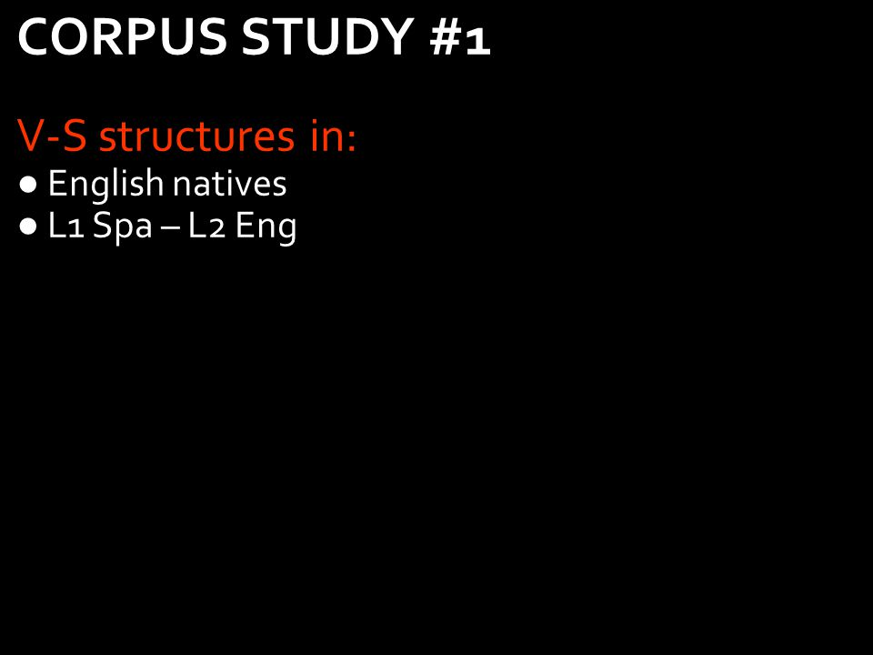 22 CORPUS STUDY #1 V-S structures in: English natives L1 Spa – L2 Eng