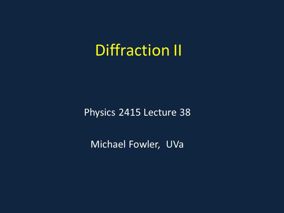 Diffraction II Physics 2415 Lecture 38 Michael Fowler, UVa