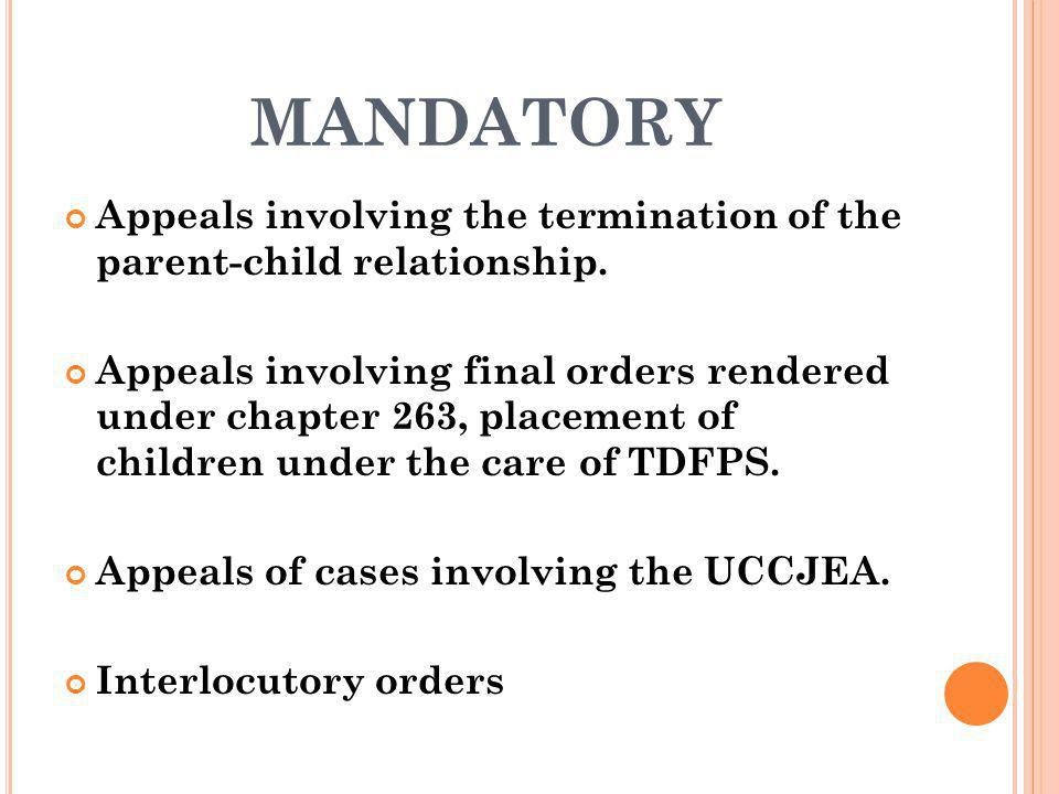 MANDATORY Appeals involving the termination of the parent-child relationship. Appeals involving final orders rendered under chapter 263, placement of