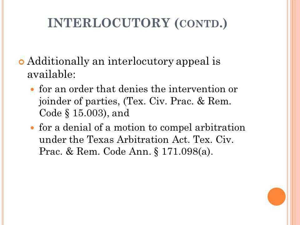 INTERLOCUTORY ( CONTD.) Additionally an interlocutory appeal is available: for an order that denies the intervention or joinder of parties, (Tex. Civ.