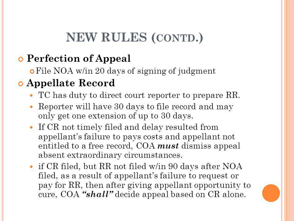 NEW RULES ( CONTD.) Perfection of Appeal File NOA w/in 20 days of signing of judgment Appellate Record TC has duty to direct court reporter to prepare