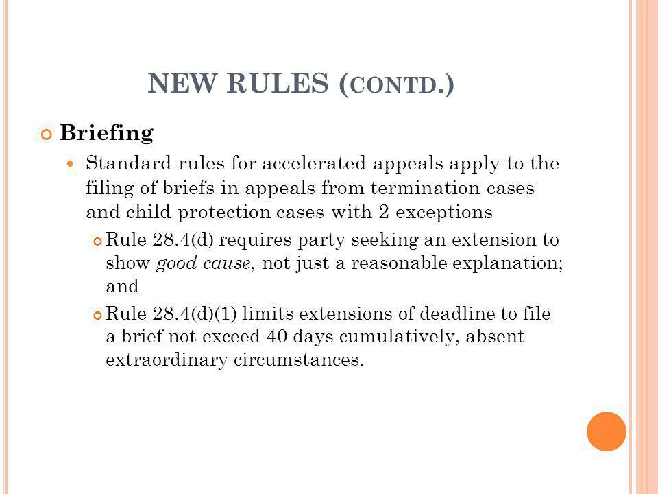 NEW RULES ( CONTD.) Briefing Standard rules for accelerated appeals apply to the filing of briefs in appeals from termination cases and child protecti