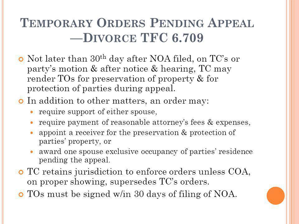 T EMPORARY O RDERS P ENDING A PPEAL D IVORCE TFC 6.709 Not later than 30 th day after NOA filed, on TCs or partys motion & after notice & hearing, TC