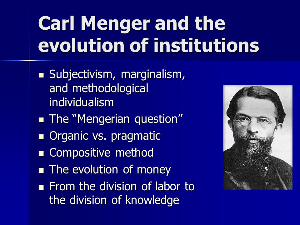 Carl Menger and the evolution of institutions Subjectivism, marginalism, and methodological individualism Subjectivism, marginalism, and methodological individualism The Mengerian question The Mengerian question Organic vs.