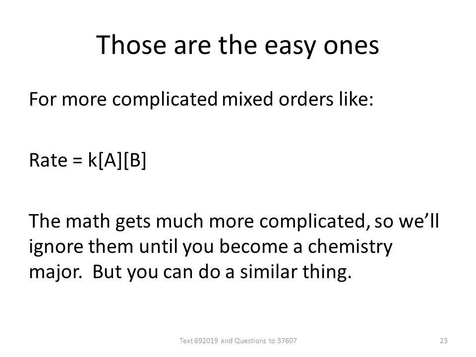 Those are the easy ones For more complicated mixed orders like: Rate = k[A][B] The math gets much more complicated, so well ignore them until you become a chemistry major.