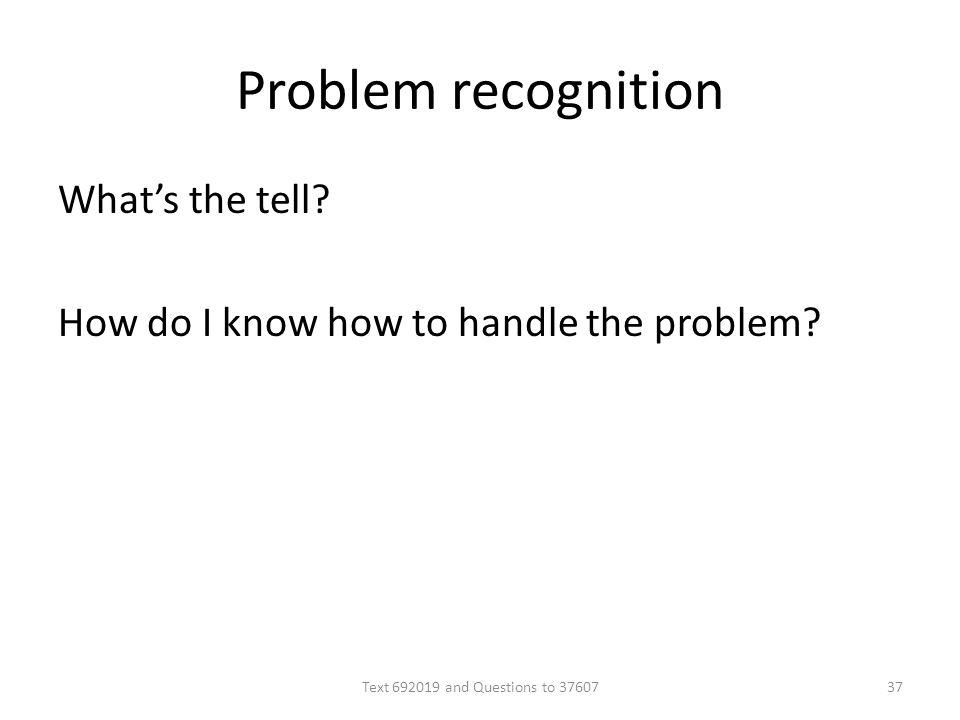 Problem recognition Whats the tell? How do I know how to handle the problem? Text 692019 and Questions to 3760737