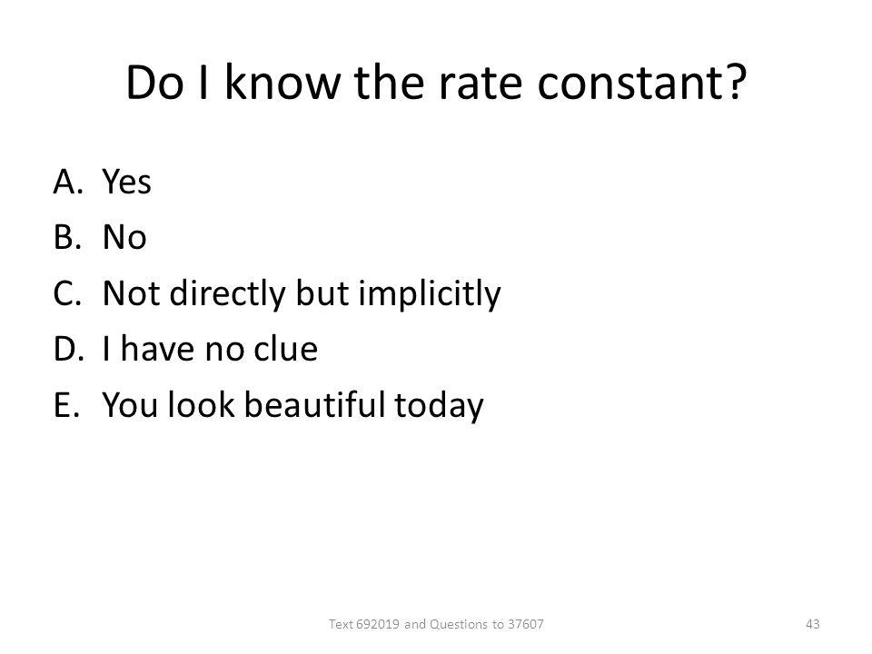 Do I know the rate constant? A.Yes B.No C.Not directly but implicitly D.I have no clue E.You look beautiful today Text 692019 and Questions to 3760743