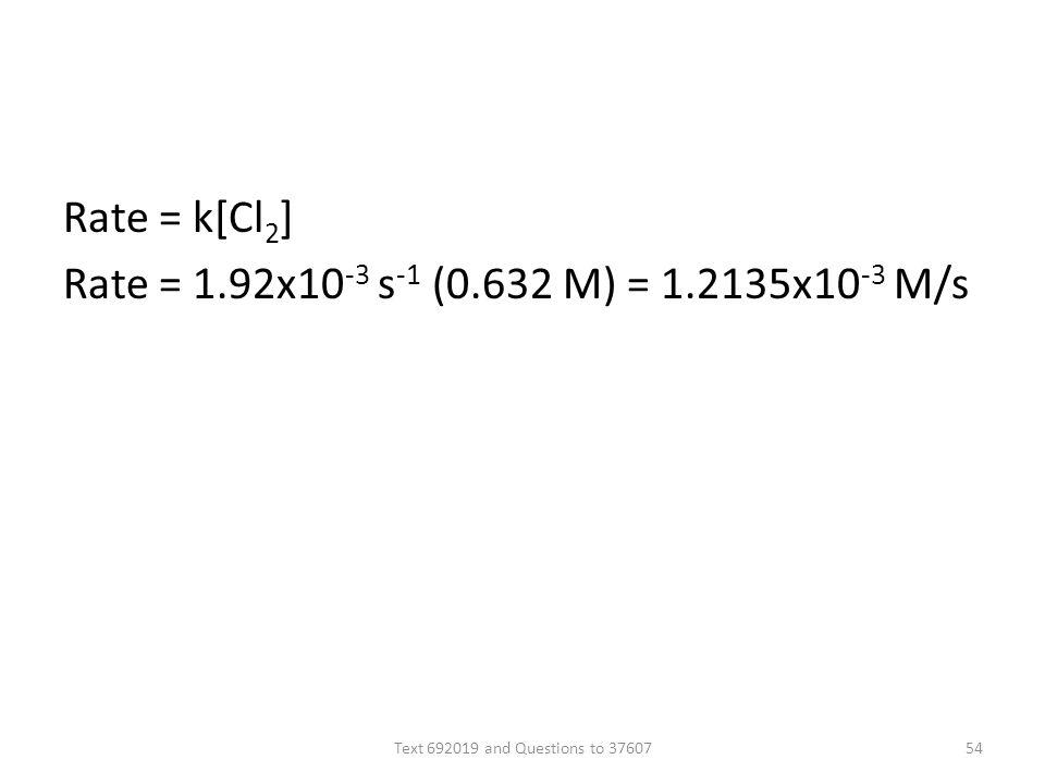 Rate = k[Cl 2 ] Rate = 1.92x10 -3 s -1 (0.632 M) = 1.2135x10 -3 M/s Text 692019 and Questions to 3760754