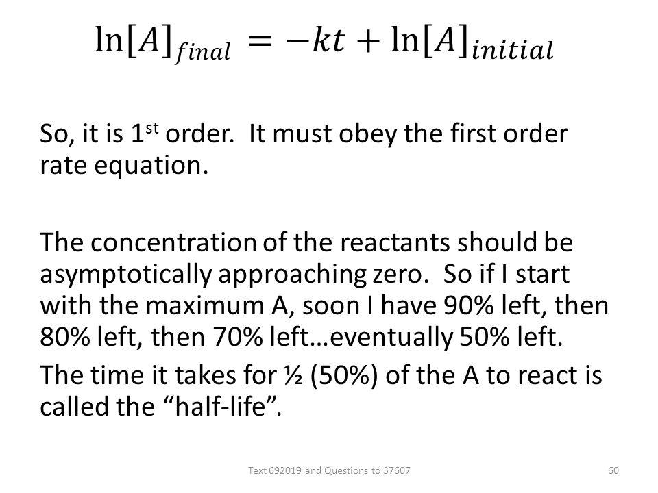 So, it is 1 st order. It must obey the first order rate equation. The concentration of the reactants should be asymptotically approaching zero. So if