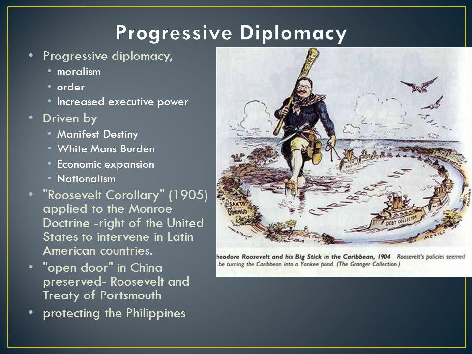Progressive diplomacy, moralism order Increased executive power Driven by Manifest Destiny White Mans Burden Economic expansion Nationalism