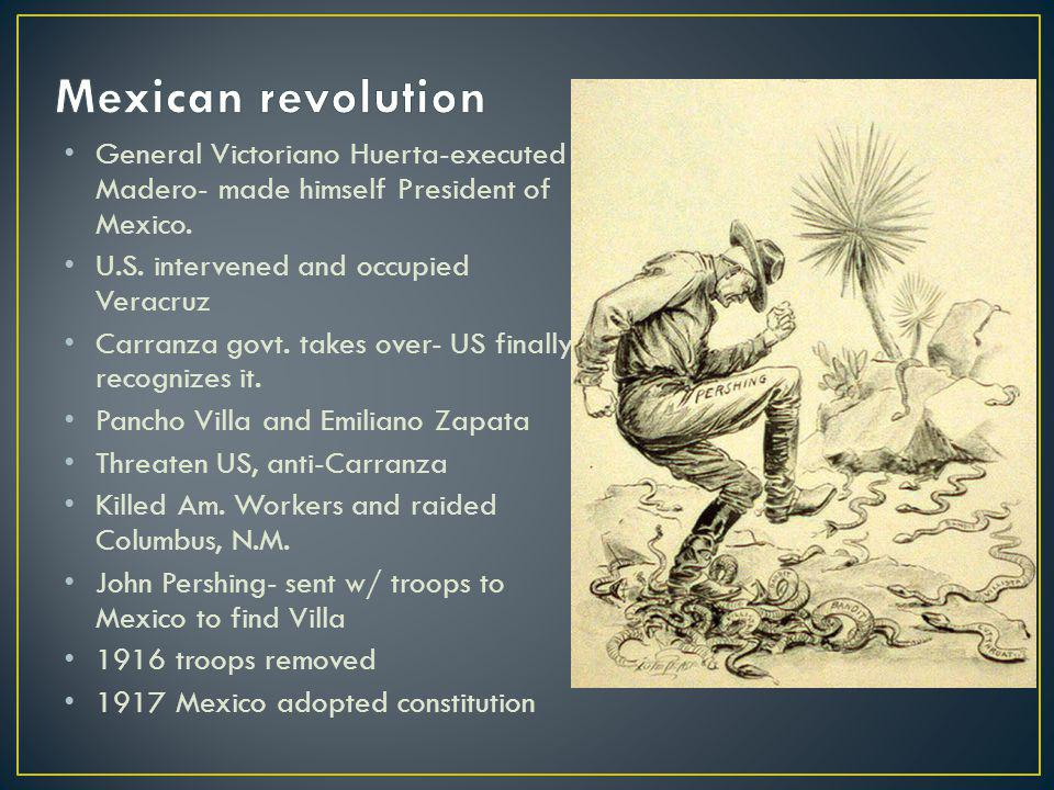 General Victoriano Huerta-executed Madero- made himself President of Mexico. U.S. intervened and occupied Veracruz Carranza govt. takes over- US final