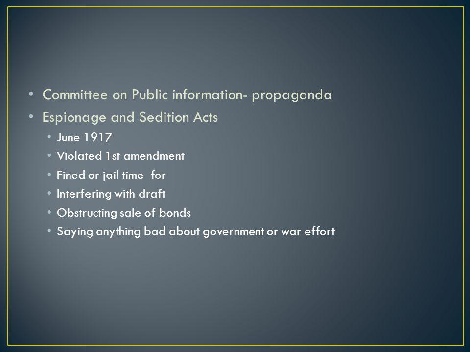 Committee on Public information- propaganda Espionage and Sedition Acts June 1917 Violated 1st amendment Fined or jail time for Interfering with draft Obstructing sale of bonds Saying anything bad about government or war effort