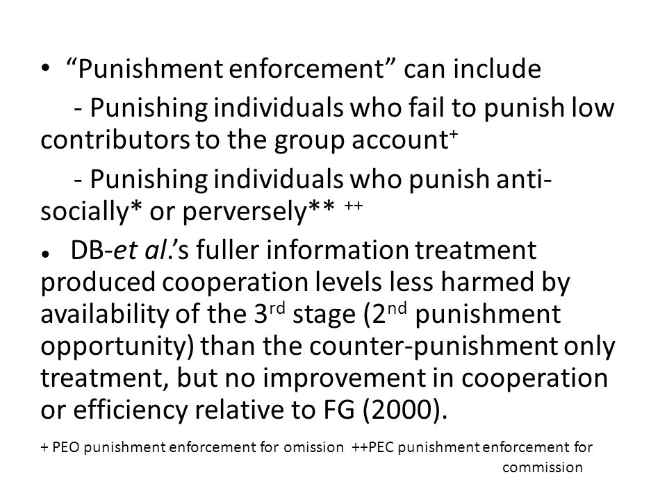 Punishment enforcement can include - Punishing individuals who fail to punish low contributors to the group account + - Punishing individuals who punish anti- socially* or perversely** ++ DB-et al.s fuller information treatment produced cooperation levels less harmed by availability of the 3 rd stage (2 nd punishment opportunity) than the counter-punishment only treatment, but no improvement in cooperation or efficiency relative to FG (2000).