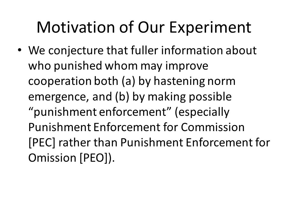 Motivation of Our Experiment We conjecture that fuller information about who punished whom may improve cooperation both (a) by hastening norm emergence, and (b) by making possible punishment enforcement (especially Punishment Enforcement for Commission [PEC] rather than Punishment Enforcement for Omission [PEO]).