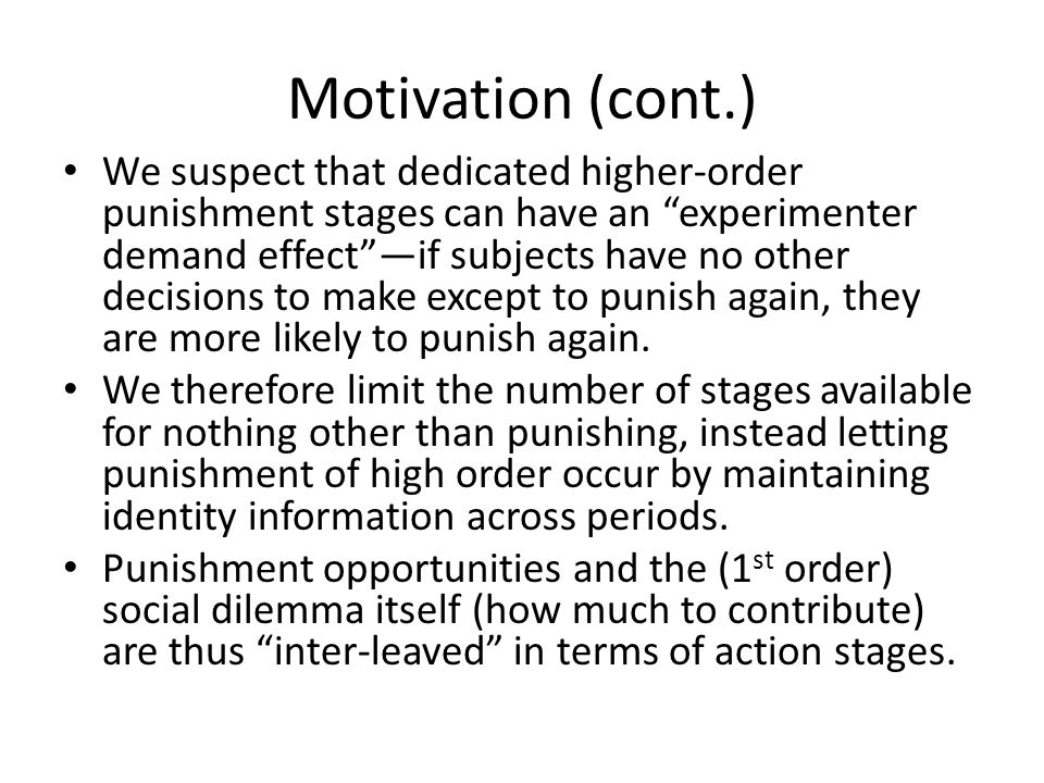 Motivation (cont.) We suspect that dedicated higher-order punishment stages can have an experimenter demand effectif subjects have no other decisions to make except to punish again, they are more likely to punish again.