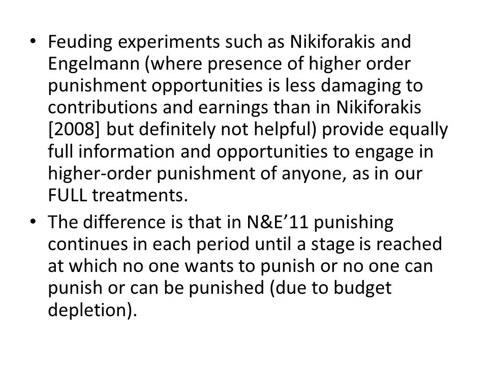 Feuding experiments such as Nikiforakis and Engelmann (where presence of higher order punishment opportunities is less damaging to contributions and earnings than in Nikiforakis [2008] but definitely not helpful) provide equally full information and opportunities to engage in higher-order punishment of anyone, as in our FULL treatments.