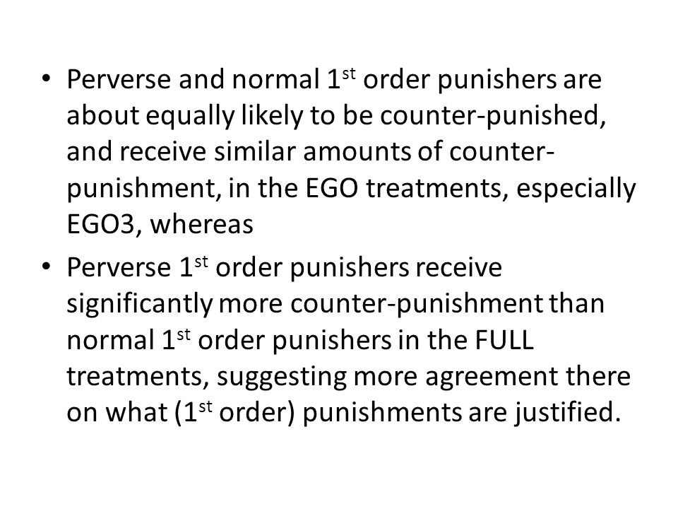 Perverse and normal 1 st order punishers are about equally likely to be counter-punished, and receive similar amounts of counter- punishment, in the EGO treatments, especially EGO3, whereas Perverse 1 st order punishers receive significantly more counter-punishment than normal 1 st order punishers in the FULL treatments, suggesting more agreement there on what (1 st order) punishments are justified.