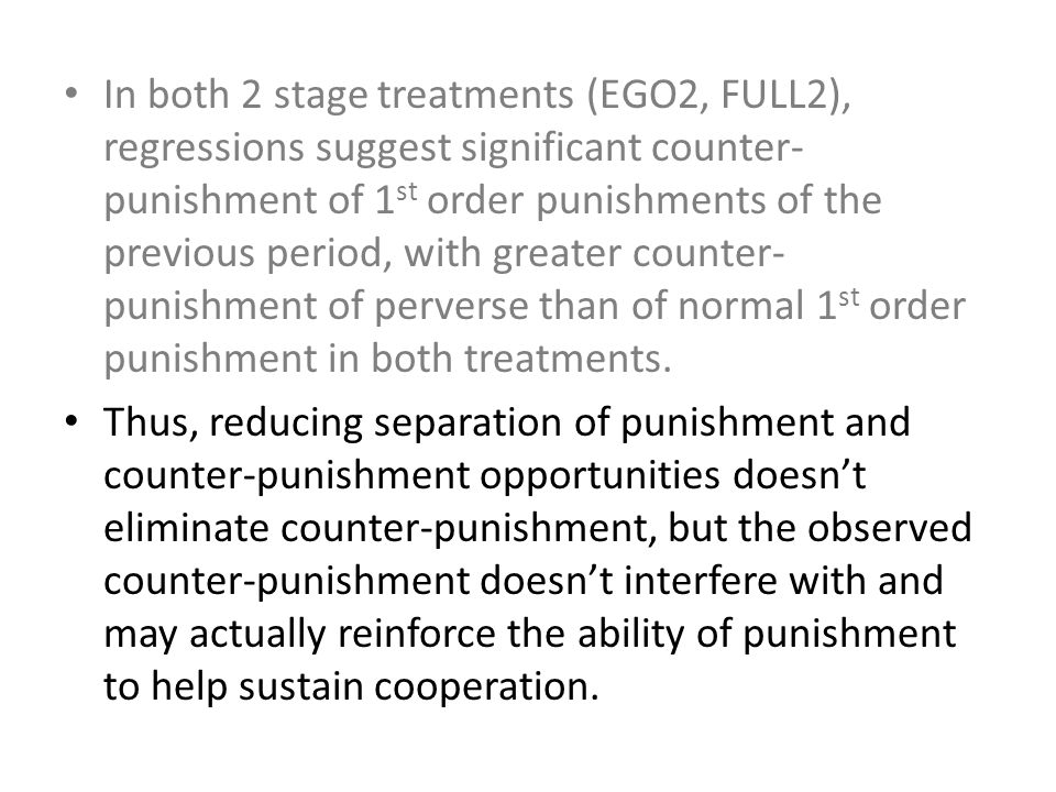 In both 2 stage treatments (EGO2, FULL2), regressions suggest significant counter- punishment of 1 st order punishments of the previous period, with greater counter- punishment of perverse than of normal 1 st order punishment in both treatments.