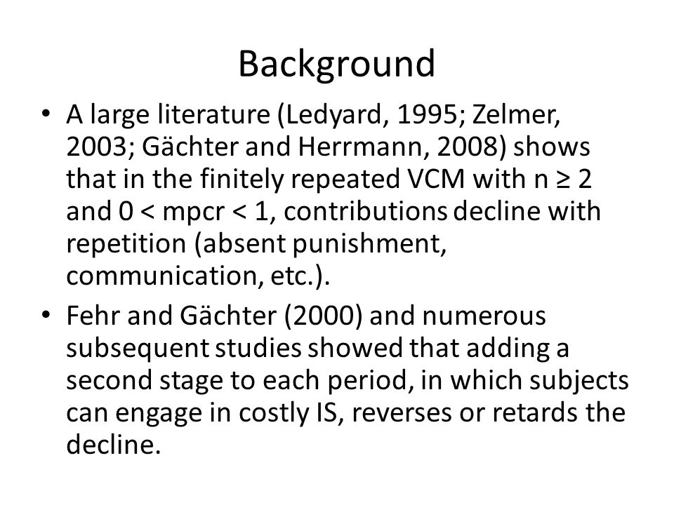 Background A large literature (Ledyard, 1995; Zelmer, 2003; Gӓchter and Herrmann, 2008) shows that in the finitely repeated VCM with n 2 and 0 < mpcr < 1, contributions decline with repetition (absent punishment, communication, etc.).