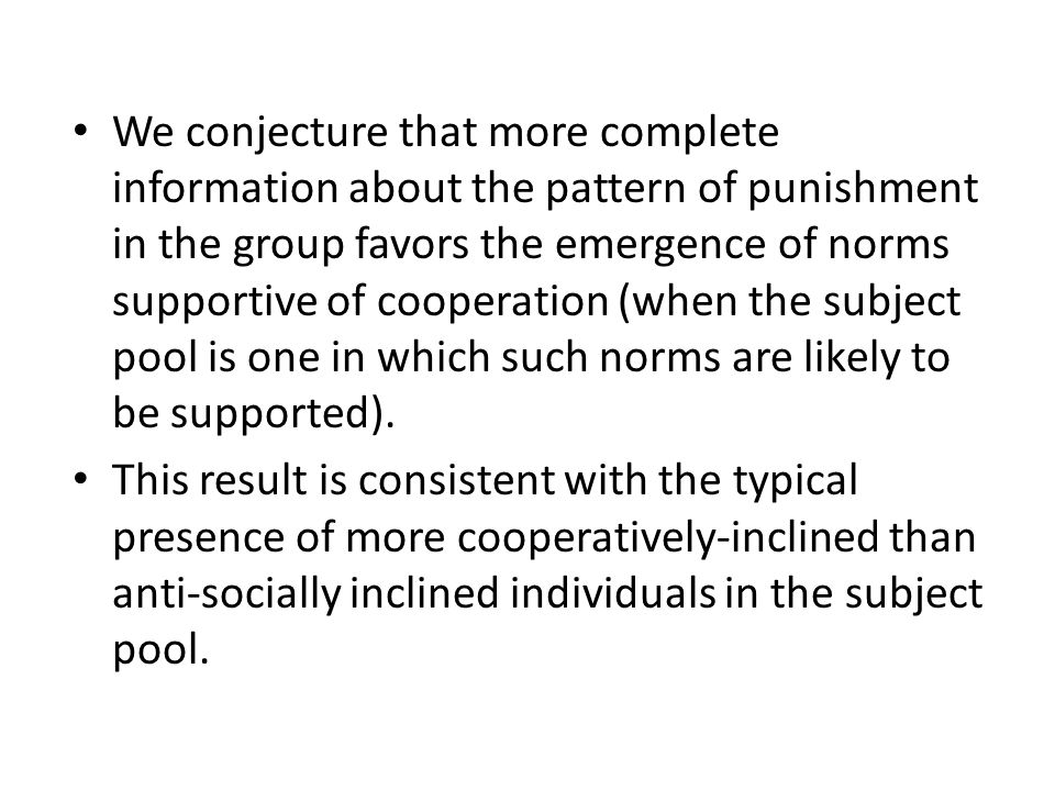 We conjecture that more complete information about the pattern of punishment in the group favors the emergence of norms supportive of cooperation (when the subject pool is one in which such norms are likely to be supported).
