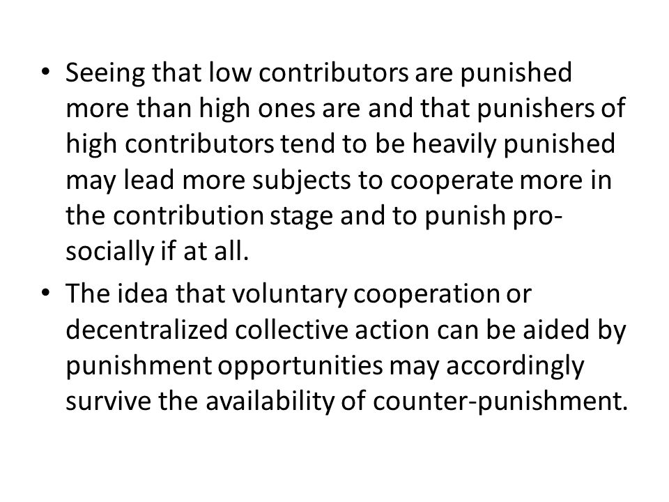 Seeing that low contributors are punished more than high ones are and that punishers of high contributors tend to be heavily punished may lead more subjects to cooperate more in the contribution stage and to punish pro- socially if at all.