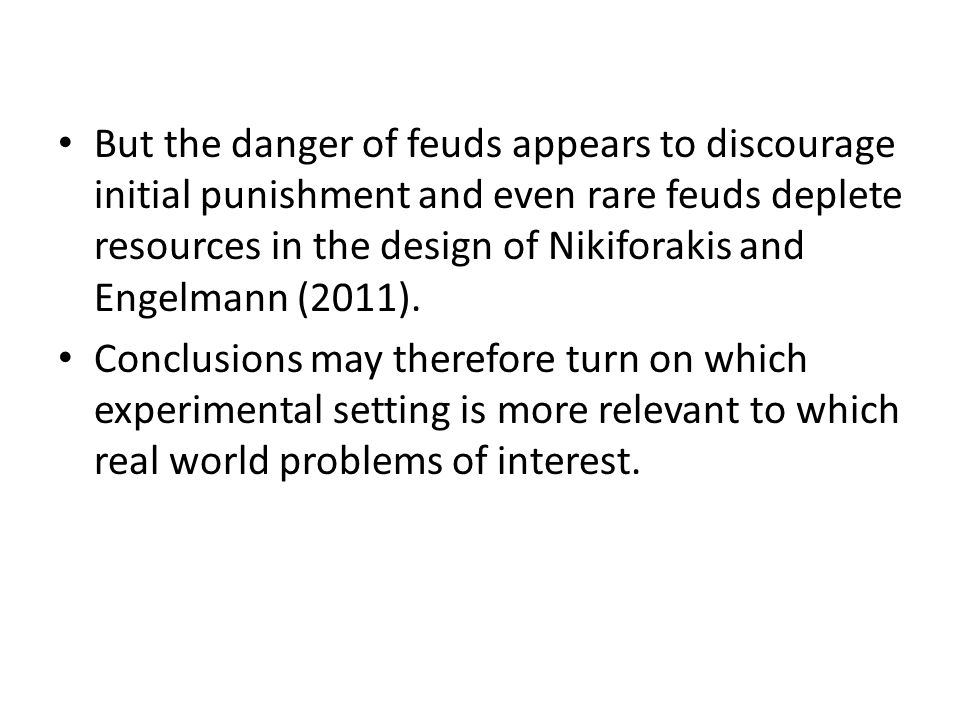 But the danger of feuds appears to discourage initial punishment and even rare feuds deplete resources in the design of Nikiforakis and Engelmann (2011).