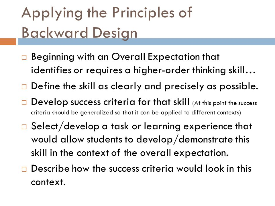 Applying the Principles of Backward Design Beginning with an Overall Expectation that identifies or requires a higher-order thinking skill… Define the skill as clearly and precisely as possible.