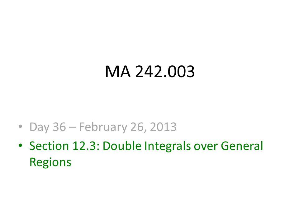 MA 242.003 Day 36 – February 26, 2013 Section 12.3: Double Integrals over General Regions
