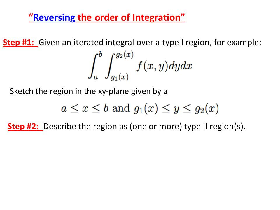Reversing the order of Integration Step #1: Given an iterated integral over a type I region, for example: Sketch the region in the xy-plane given by a Step #2: Describe the region as (one or more) type II region(s).