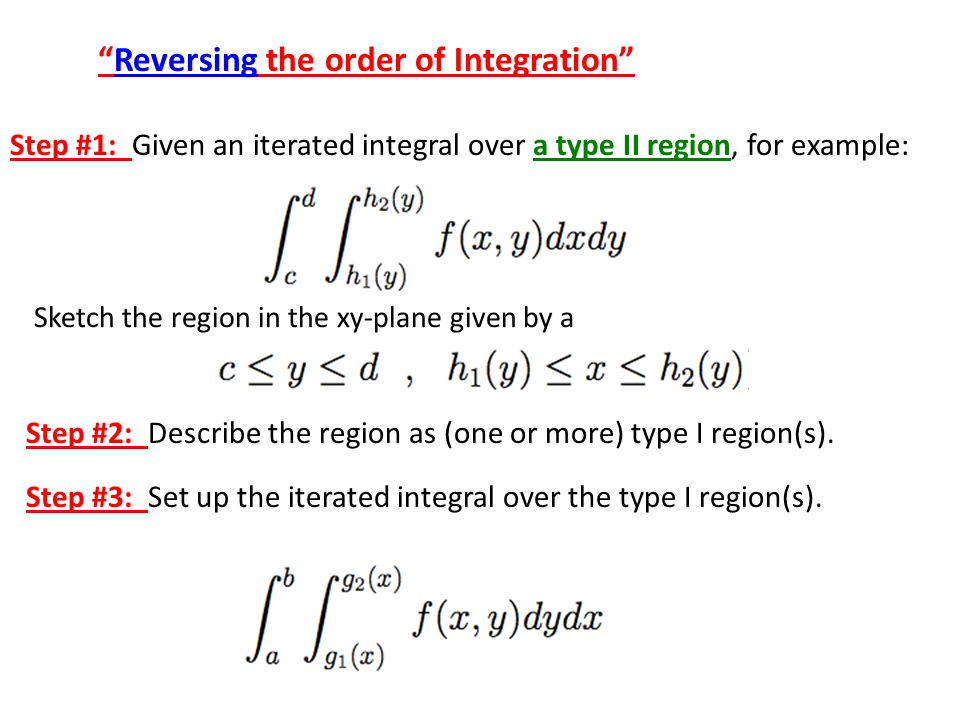 Reversing the order of Integration Step #1: Given an iterated integral over a type II region, for example: Sketch the region in the xy-plane given by a Step #2: Describe the region as (one or more) type I region(s).