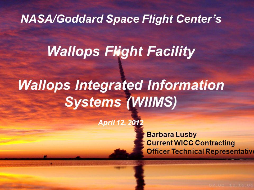 Goddard Space Flight Center 1 NASA/Goddard Space Flight Centers Wallops Flight Facility Wallops Integrated Information Systems (WIIMS) April 12, 2012