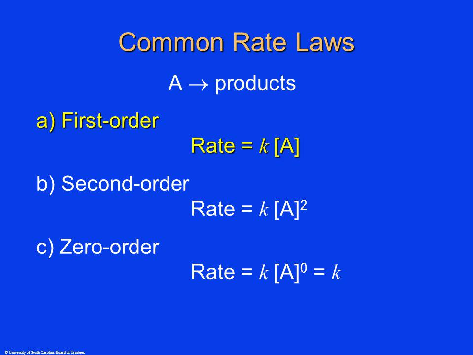 © University of South Carolina Board of Trustees Common Rate Laws A products a) First-order Rate = k [A] b) Second-order Rate = k [A] 2 c) Zero-order