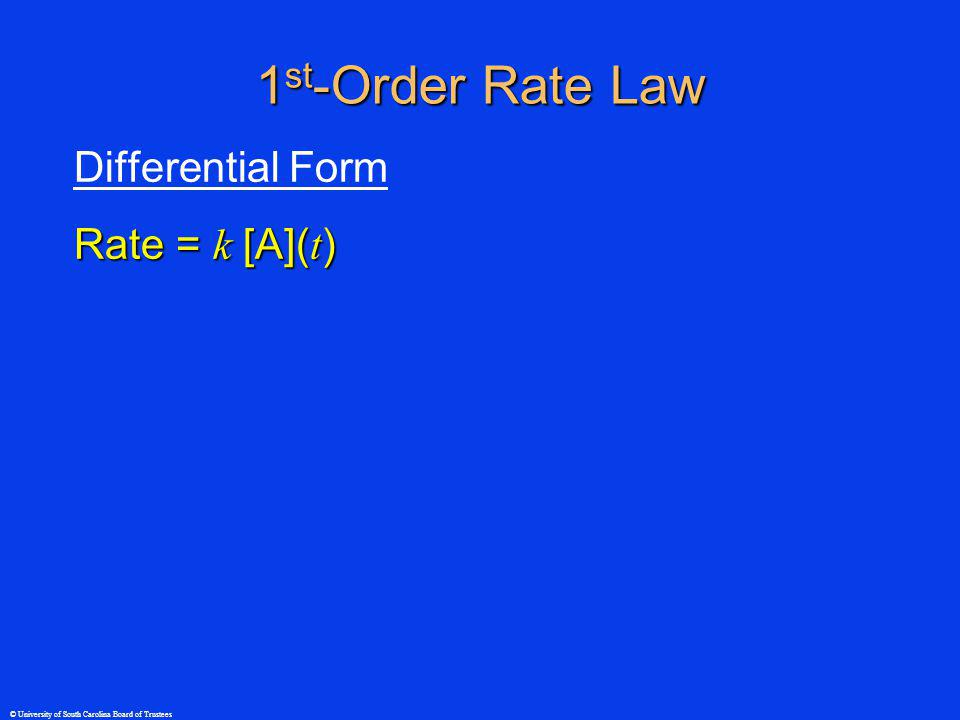 © University of South Carolina Board of Trustees 1 st -Order Rate Law Differential Form Rate = k [A]( t ) Integral Forms [A]( t ) = [A] 0 e - kt