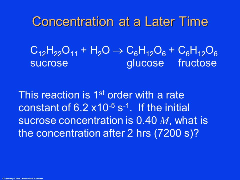 © University of South Carolina Board of Trustees Concentration at a Later Time C 12 H 22 O 11 + H 2 O C 6 H 12 O 6 + C 6 H 12 O 6 sucrose glucose fructose This reaction is 1 st order with a rate constant of 6.2 x10 -5 s -1.