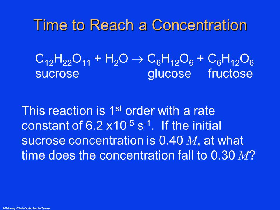 © University of South Carolina Board of Trustees Time to Reach a Concentration C 12 H 22 O 11 + H 2 O C 6 H 12 O 6 + C 6 H 12 O 6 sucrose glucose fruc