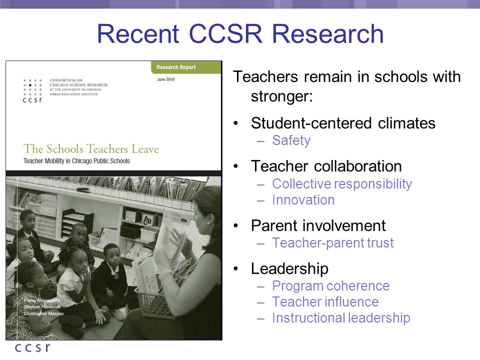 Recent CCSR Research Teachers remain in schools with stronger: Student-centered climates –Safety Teacher collaboration –Collective responsibility –Innovation Parent involvement –Teacher-parent trust Leadership –Program coherence –Teacher influence –Instructional leadership