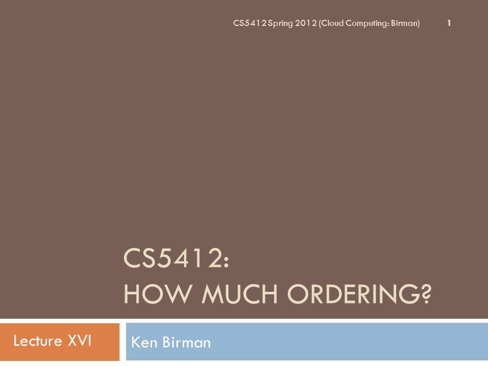 CS5412: HOW MUCH ORDERING? Ken Birman 1 CS5412 Spring 2012 (Cloud Computing: Birman) Lecture XVI