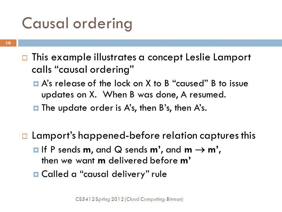 Causal ordering CS5412 Spring 2012 (Cloud Computing: Birman) 10 This example illustrates a concept Leslie Lamport calls causal ordering As release of the lock on X to B caused B to issue updates on X.