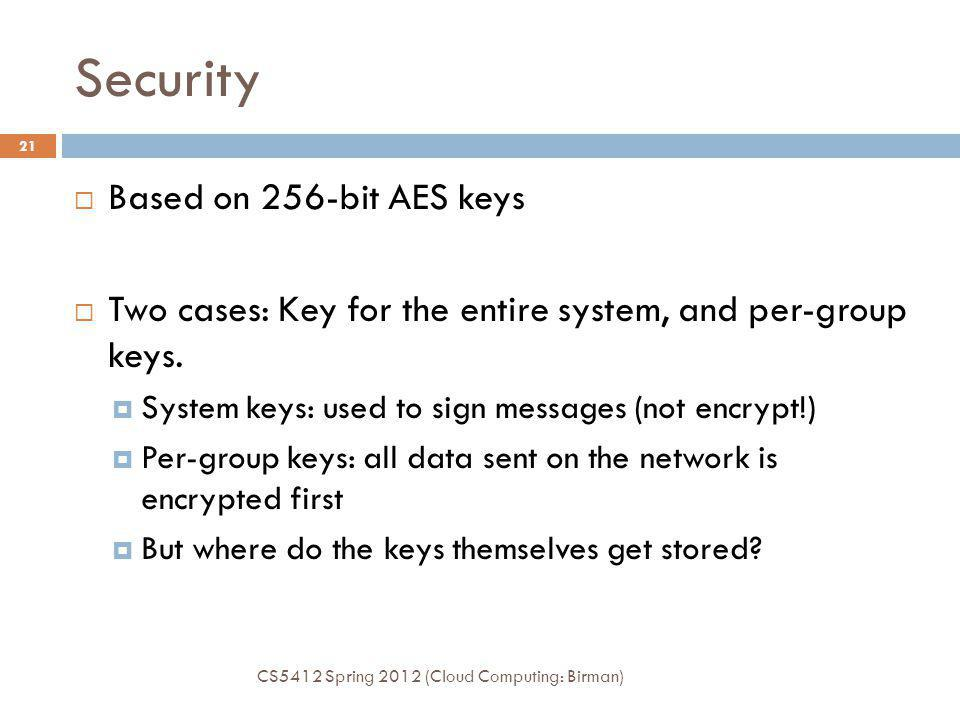 Security CS5412 Spring 2012 (Cloud Computing: Birman) 21 Based on 256-bit AES keys Two cases: Key for the entire system, and per-group keys.