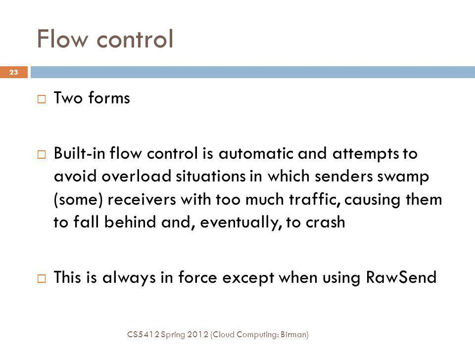 Flow control CS5412 Spring 2012 (Cloud Computing: Birman) 23 Two forms Built-in flow control is automatic and attempts to avoid overload situations in which senders swamp (some) receivers with too much traffic, causing them to fall behind and, eventually, to crash This is always in force except when using RawSend