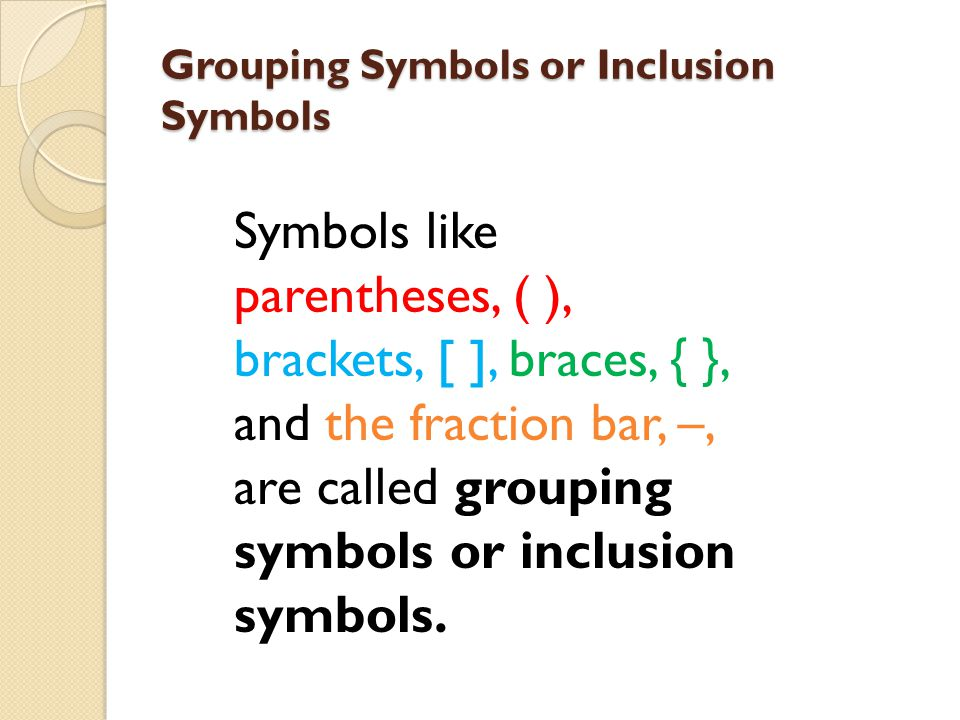 Grouping Symbols or Inclusion Symbols Symbols like parentheses, ( ), brackets, [ ], braces, { }, and the fraction bar, –, are called grouping symbols