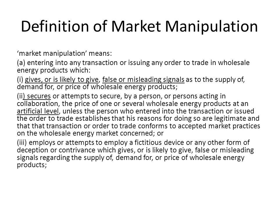 Definition of Market Manipulation market manipulation means: (a) entering into any transaction or issuing any order to trade in wholesale energy products which: (i) gives, or is likely to give, false or misleading signals as to the supply of, demand for, or price of wholesale energy products; (ii) secures or attempts to secure, by a person, or persons acting in collaboration, the price of one or several wholesale energy products at an artificial level, unless the person who entered into the transaction or issued the order to trade establishes that his reasons for doing so are legitimate and that that transaction or order to trade conforms to accepted market practices on the wholesale energy market concerned; or (iii) employs or attempts to employ a fictitious device or any other form of deception or contrivance which gives, or is likely to give, false or misleading signals regarding the supply of, demand for, or price of wholesale energy products;