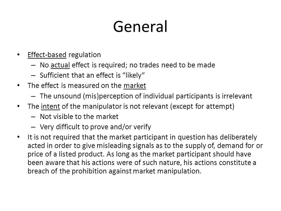 General Effect-based regulation – No actual effect is required; no trades need to be made – Sufficient that an effect is likely The effect is measured on the market – The unsound (mis)perception of individual participants is irrelevant The intent of the manipulator is not relevant (except for attempt) – Not visible to the market – Very difficult to prove and/or verify It is not required that the market participant in question has deliberately acted in order to give misleading signals as to the supply of, demand for or price of a listed product.