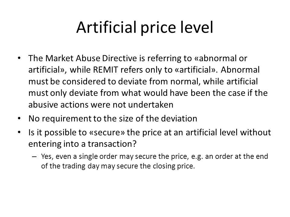 Artificial price level The Market Abuse Directive is referring to «abnormal or artificial», while REMIT refers only to «artificial».