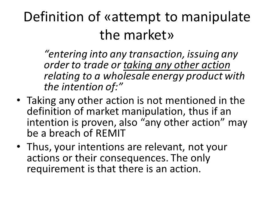 Definition of «attempt to manipulate the market» entering into any transaction, issuing any order to trade or taking any other action relating to a wholesale energy product with the intention of: Taking any other action is not mentioned in the definition of market manipulation, thus if an intention is proven, also any other action may be a breach of REMIT Thus, your intentions are relevant, not your actions or their consequences.