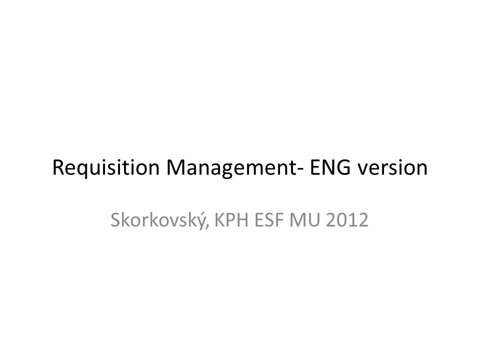 Requisition Management- ENG version Skorkovský, KPH ESF MU 2012