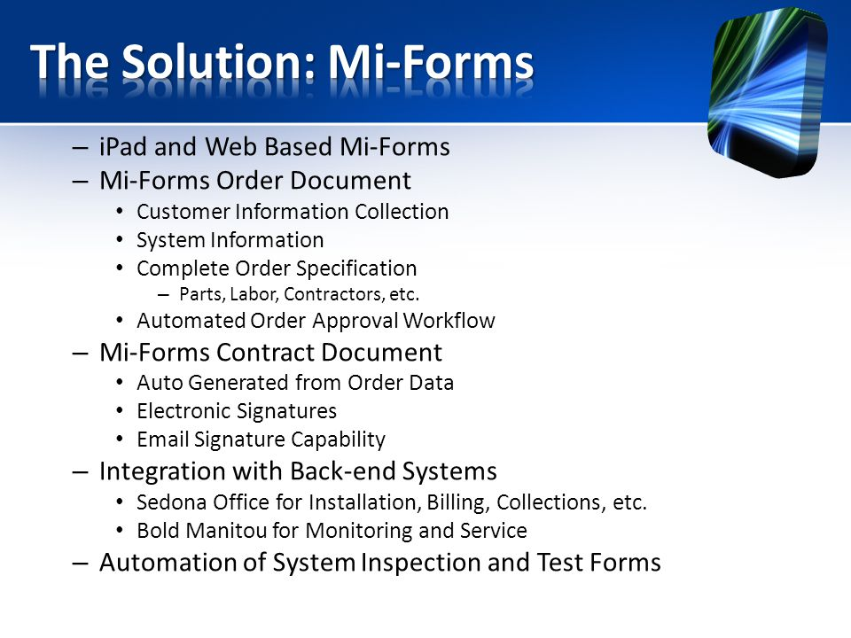 – iPad and Web Based Mi-Forms – Mi-Forms Order Document Customer Information Collection System Information Complete Order Specification – Parts, Labor, Contractors, etc.