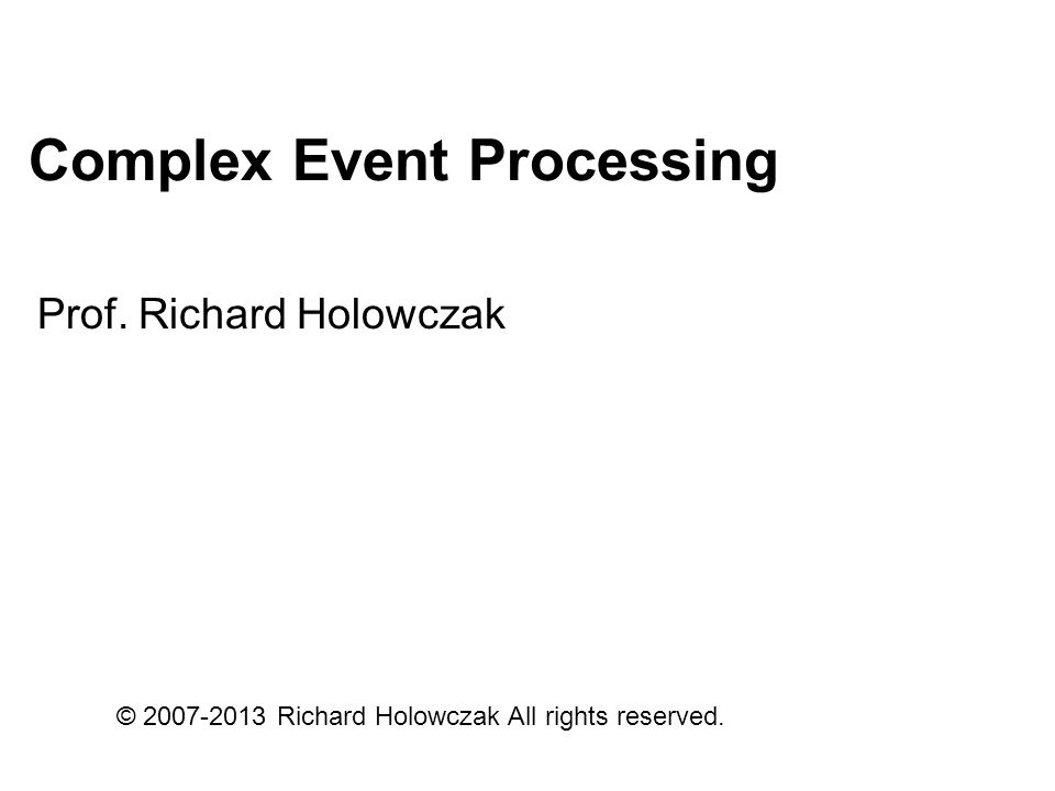 Complex Event Processing Prof. Richard Holowczak © 2007-2013 Richard Holowczak All rights reserved.