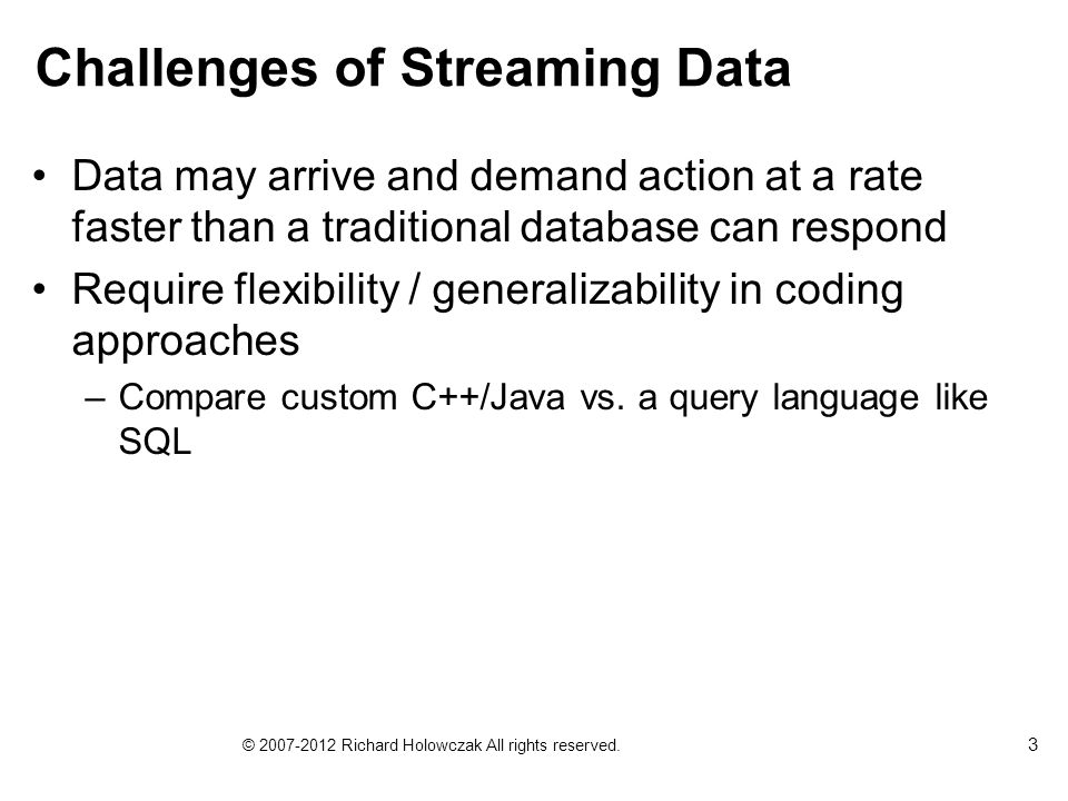 Challenges of Streaming Data Data may arrive and demand action at a rate faster than a traditional database can respond Require flexibility / generalizability in coding approaches –Compare custom C++/Java vs.